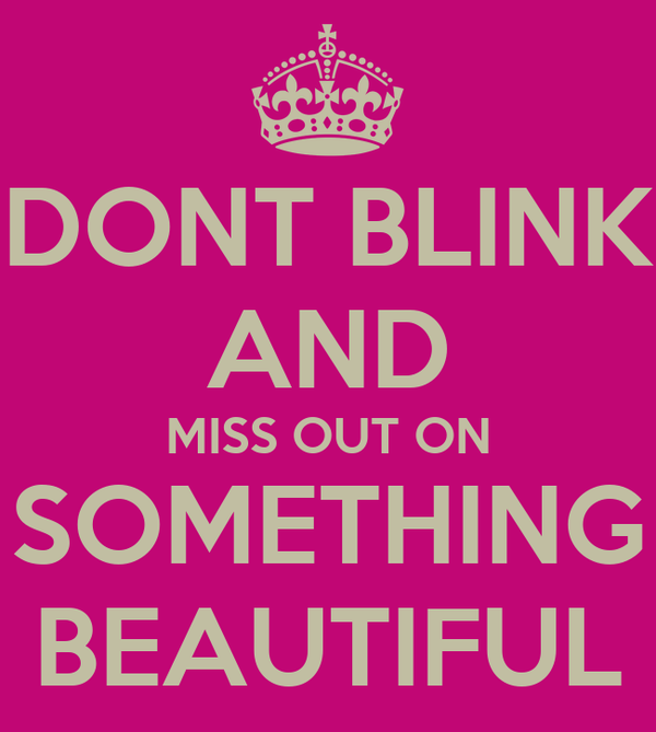 DONT BLINK AND MISS OUT ON SOMETHING BEAUTIFUL