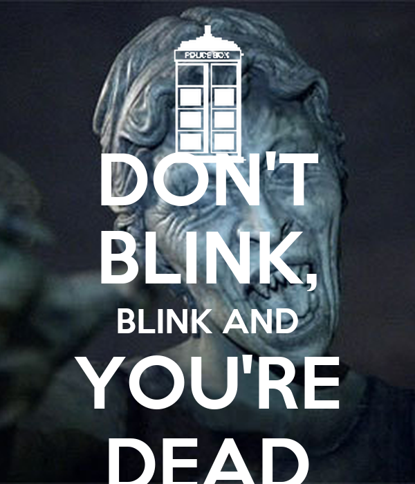 DON'T BLINK, BLINK AND YOU'RE DEAD