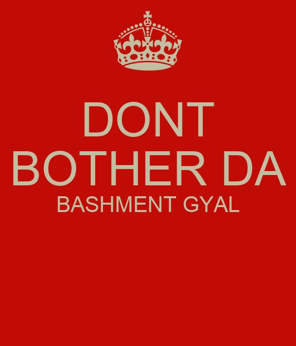 DONT BOTHER DA BASHMENT GYAL