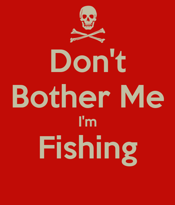 Don't Bother Me I'm Fishing