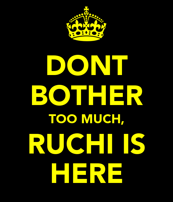 DONT BOTHER TOO MUCH, RUCHI IS HERE