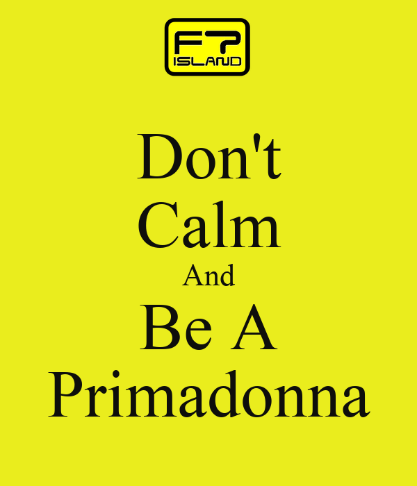 Don't Calm And Be A Primadonna