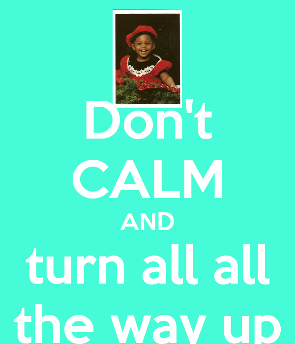 Don't CALM AND turn all all the way up