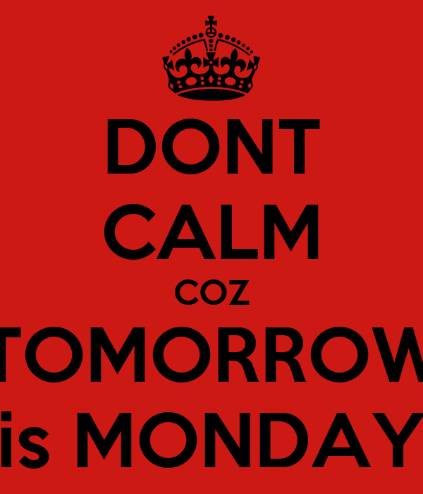 DONT CALM COZ TOMORROW is MONDAY
