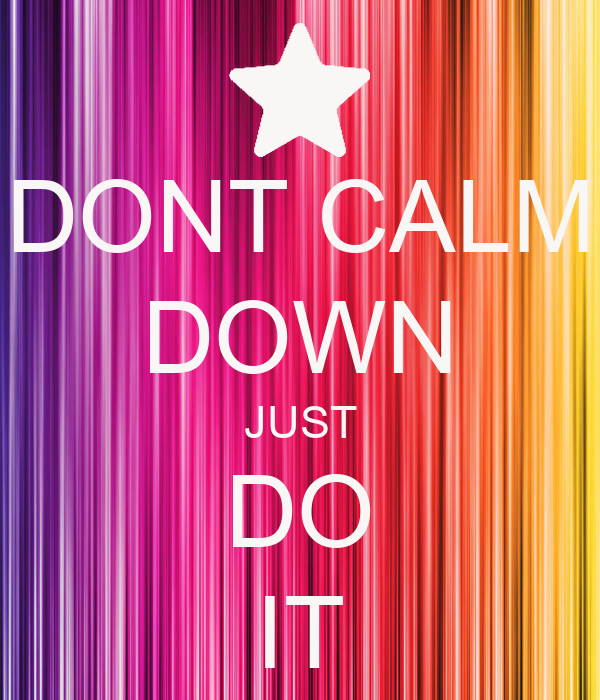 DONT CALM DOWN JUST DO IT