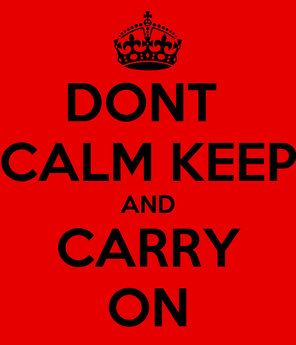 DONT  CALM KEEP AND CARRY ON