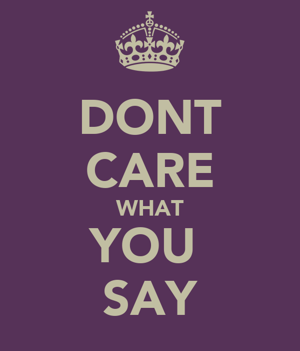 DONT CARE WHAT YOU  SAY
