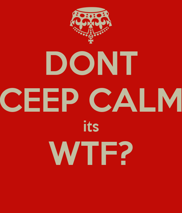 DONT CEEP CALM its WTF?