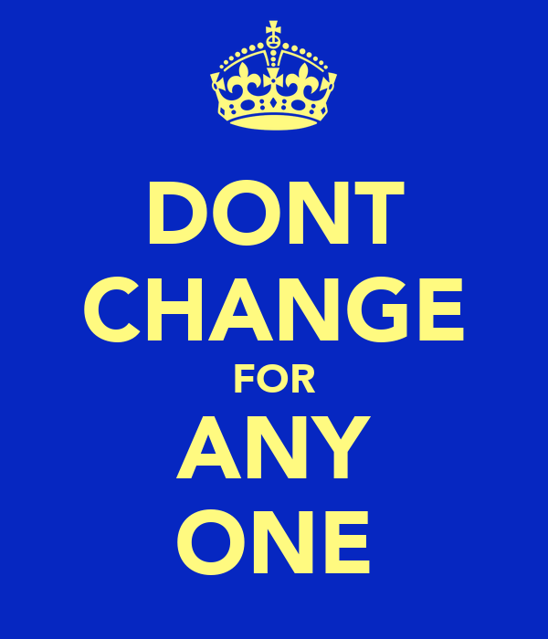 DONT CHANGE FOR ANY ONE
