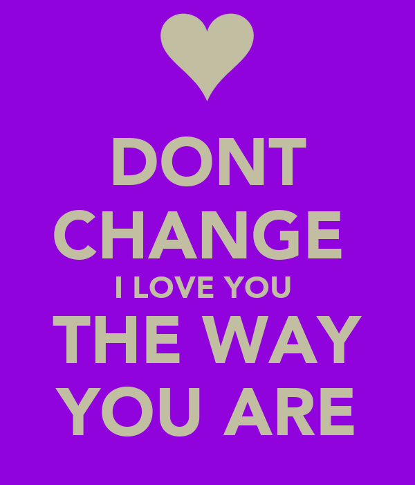 DONT CHANGE  I LOVE YOU  THE WAY YOU ARE