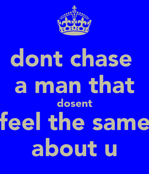 dont chase  a man that dosent feel the same about u