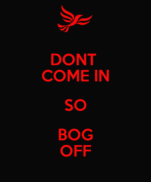 DONT  COME IN SO BOG OFF