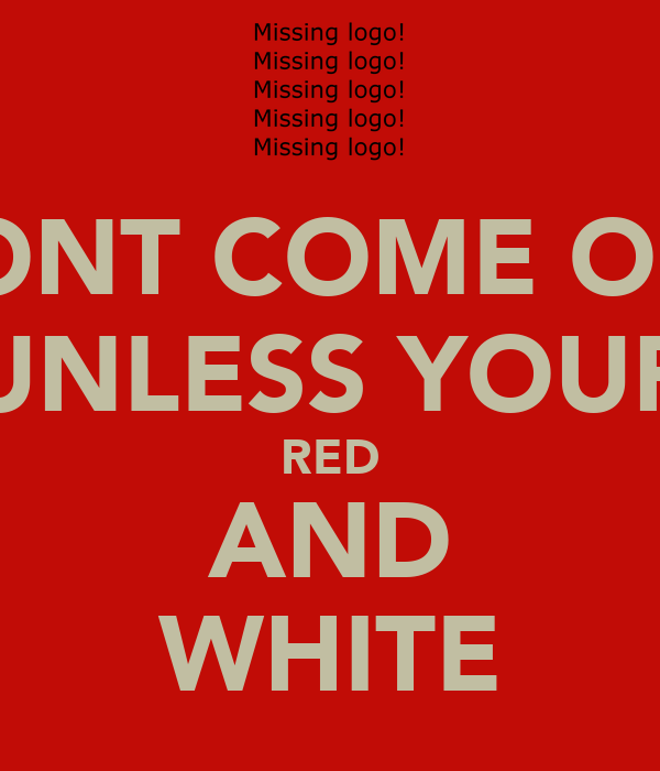 DONT COME OUT UNLESS YOUR RED AND WHITE