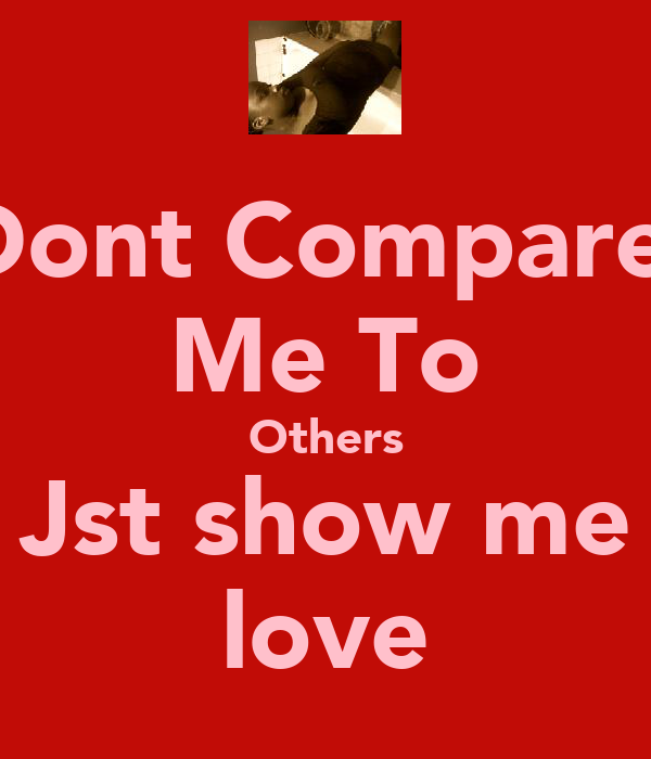 Dont Compare  Me To Others Jst show me love