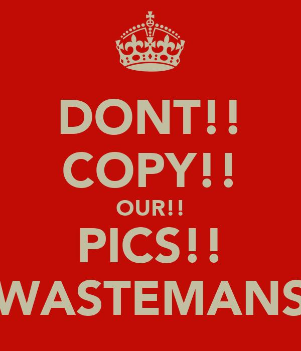 DONT!! COPY!! OUR!! PICS!! WASTEMANS