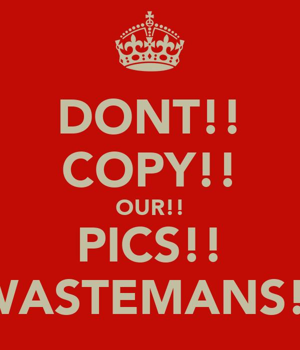 DONT!! COPY!! OUR!! PICS!! WASTEMANS!!