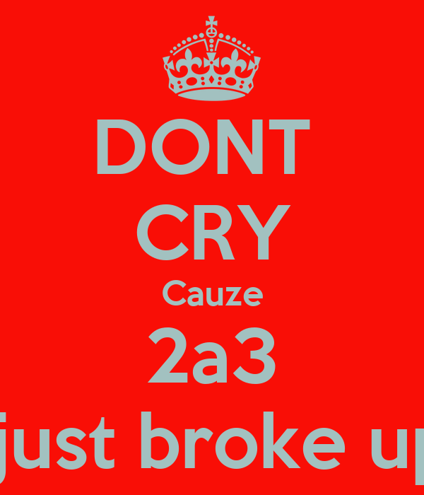DONT  CRY Cauze 2a3  just broke up