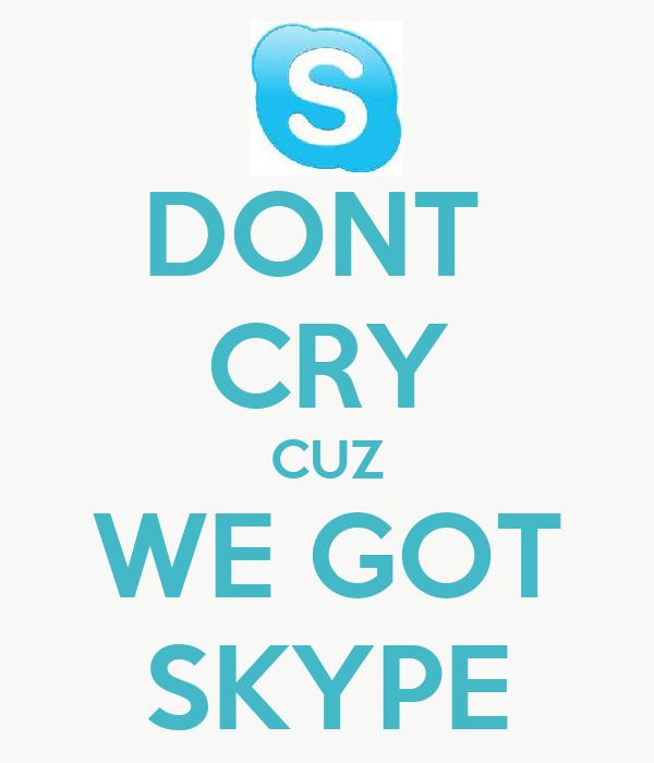 DONT  CRY CUZ WE GOT SKYPE