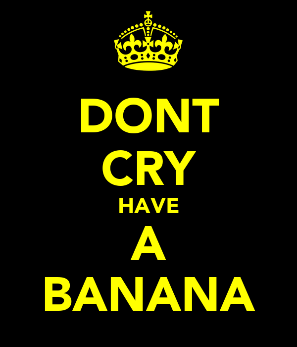 DONT CRY HAVE A BANANA