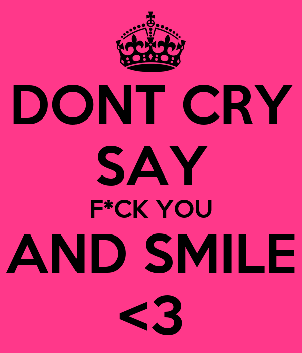 DONT CRY SAY F*CK YOU AND SMILE <3