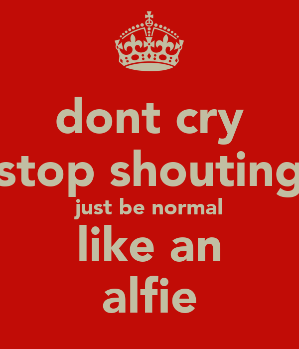 dont cry stop shouting just be normal like an alfie