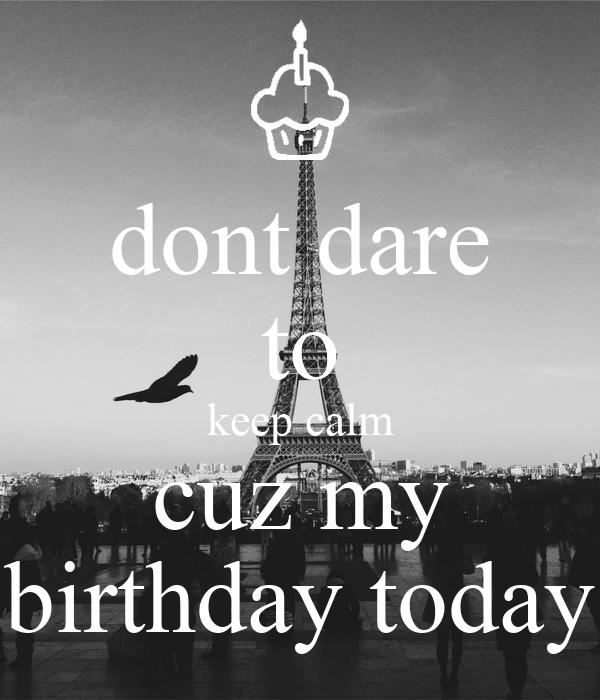 dont dare to keep calm cuz my birthday today