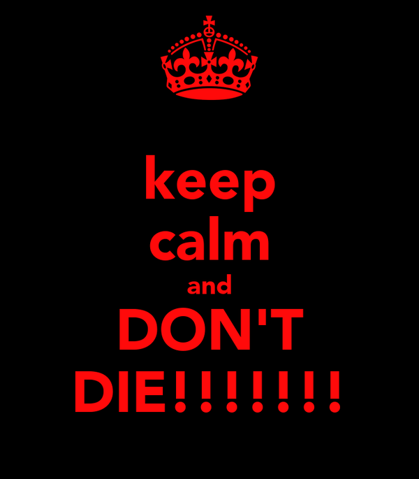 keep calm and DON'T DIE!!!!!!!