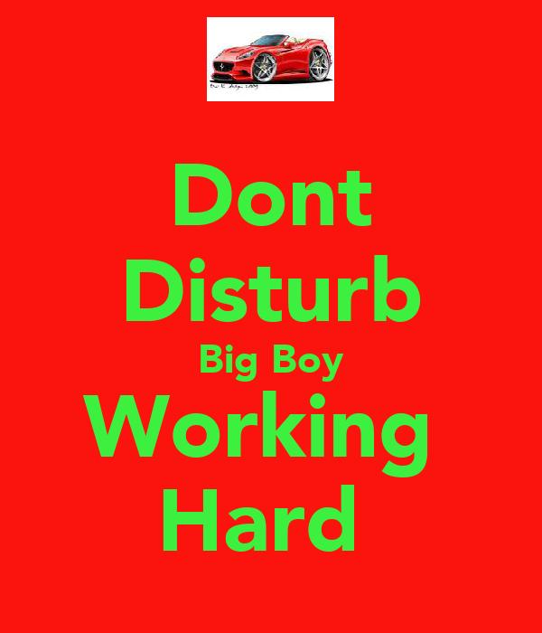 Dont Disturb Big Boy Working  Hard