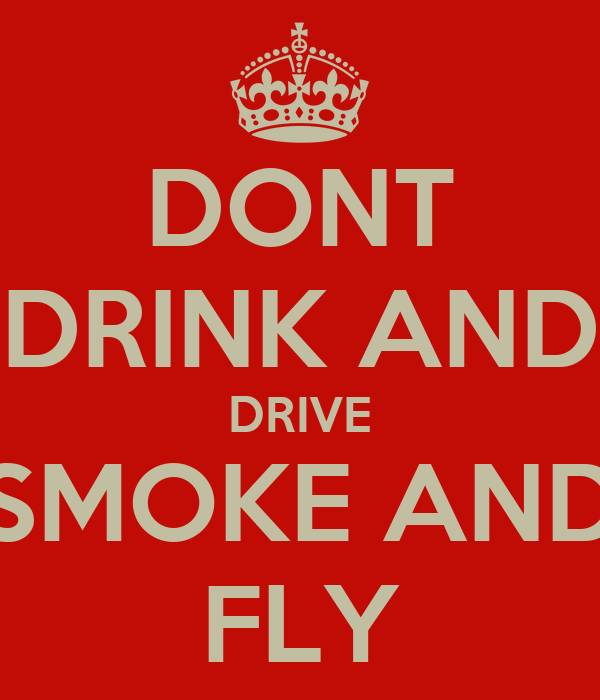DONT DRINK AND DRIVE SMOKE AND FLY