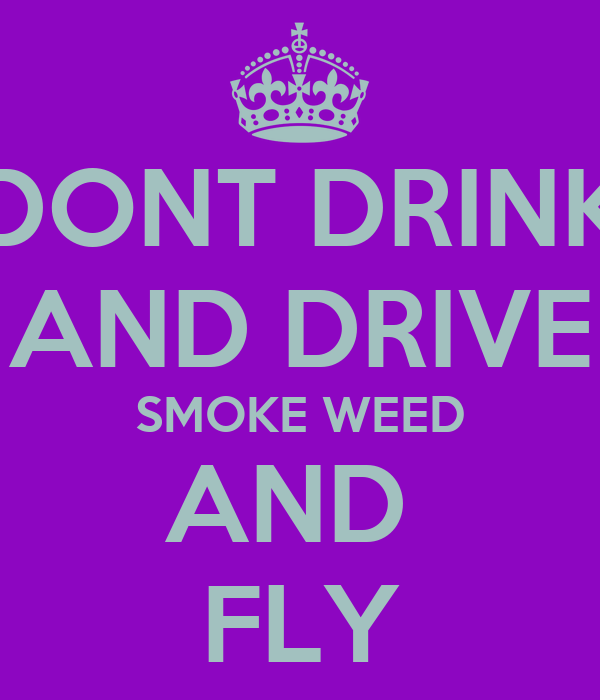 DONT DRINK AND DRIVE SMOKE WEED AND  FLY