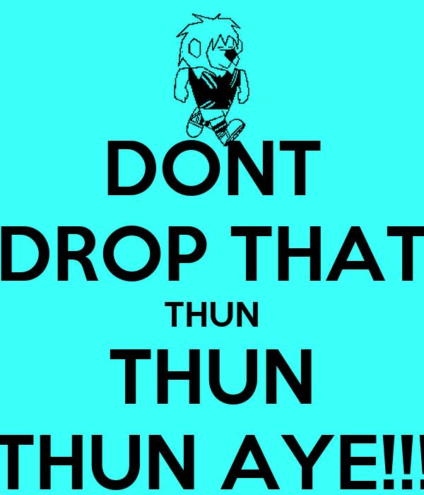 DONT DROP THAT THUN THUN THUN AYE!!!