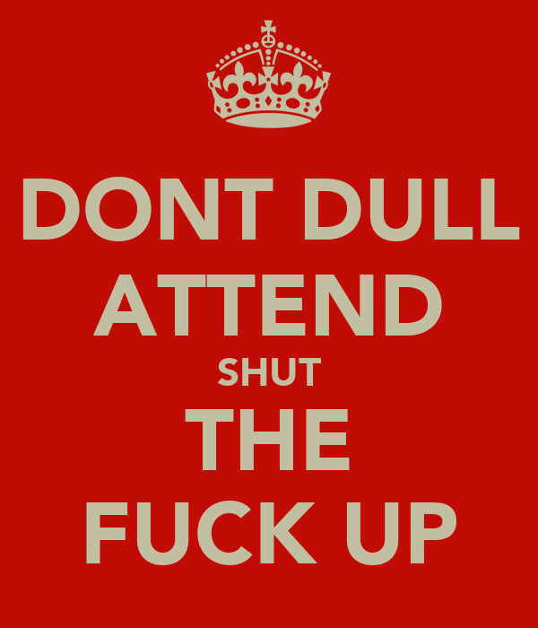 DONT DULL ATTEND SHUT THE FUCK UP