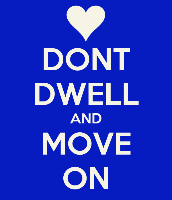 DONT DWELL AND MOVE ON