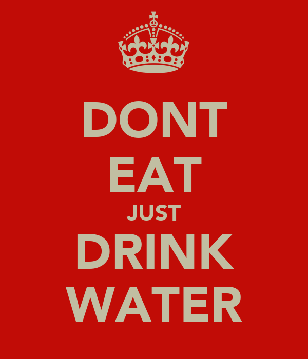 DONT EAT JUST DRINK WATER