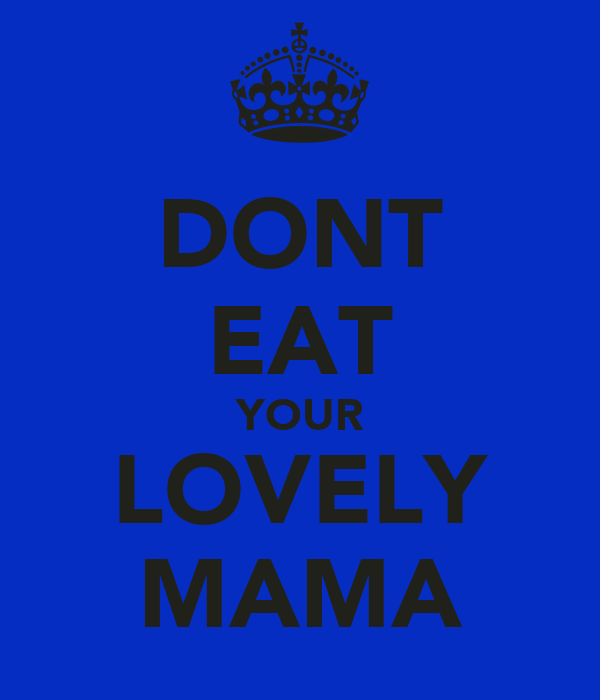DONT EAT YOUR LOVELY MAMA