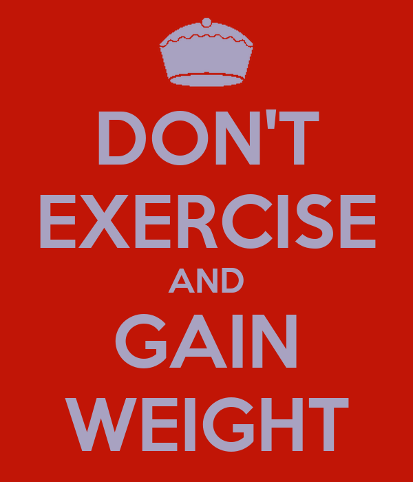 DON'T EXERCISE AND GAIN WEIGHT