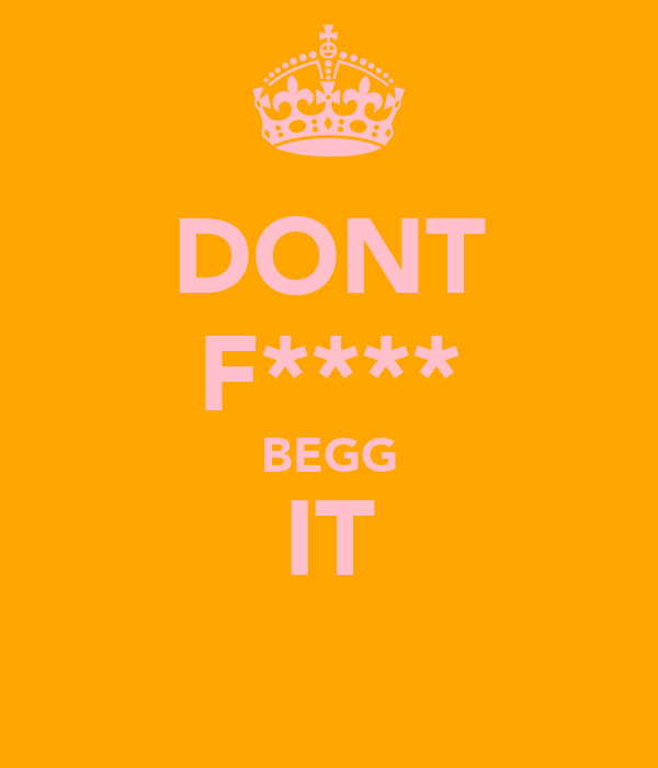 DONT F**** BEGG IT