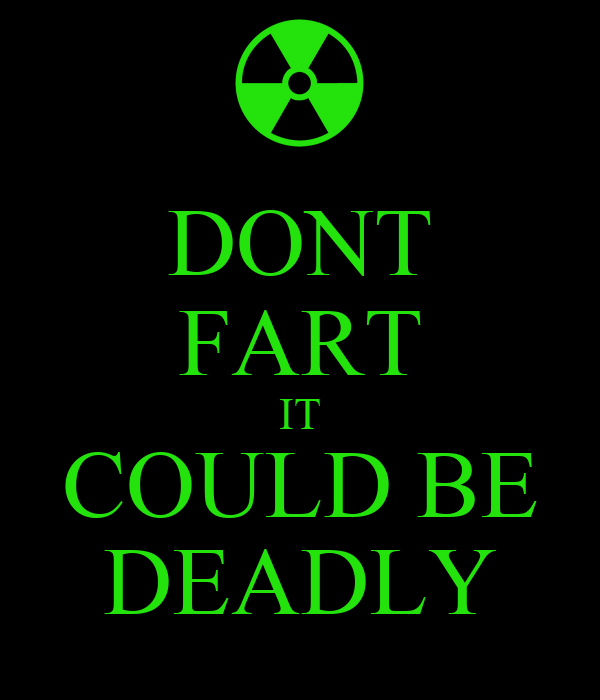 DONT FART IT COULD BE DEADLY
