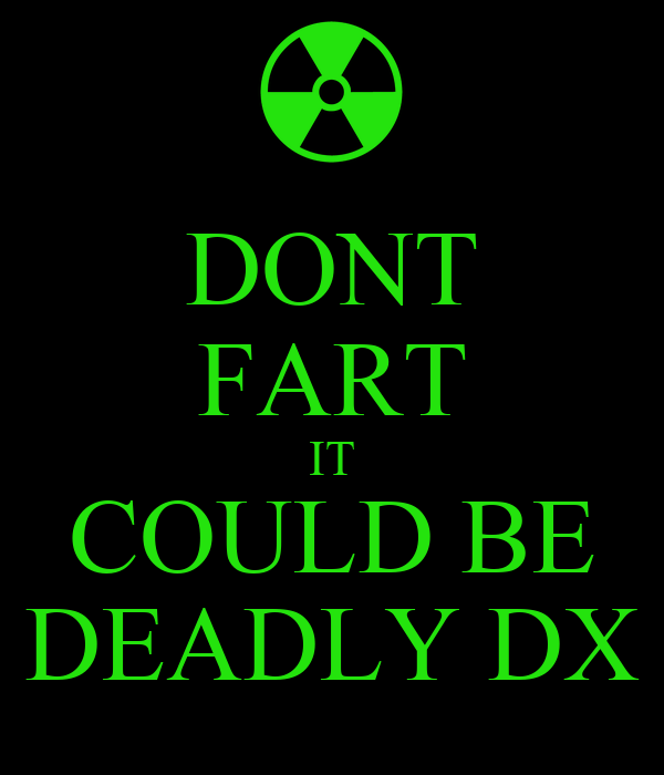 DONT FART IT COULD BE DEADLY DX
