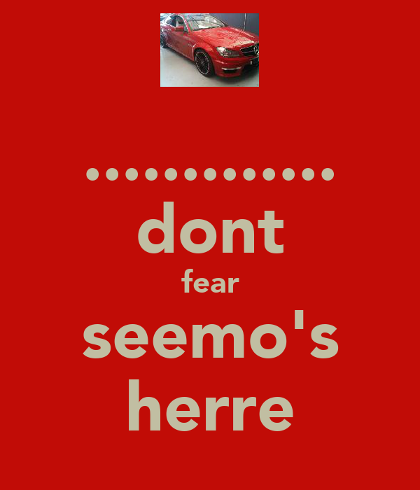 ............. dont fear seemo's herre