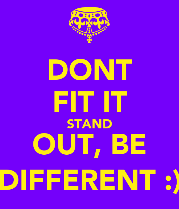 DONT FIT IT STAND OUT, BE DIFFERENT :)