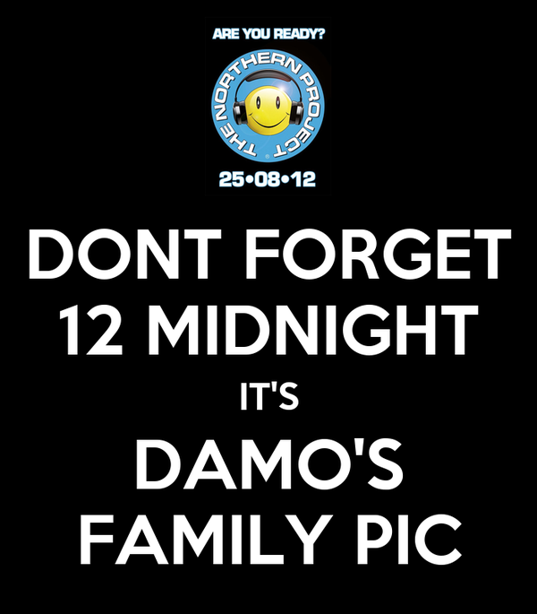 DONT FORGET 12 MIDNIGHT IT'S DAMO'S FAMILY PIC