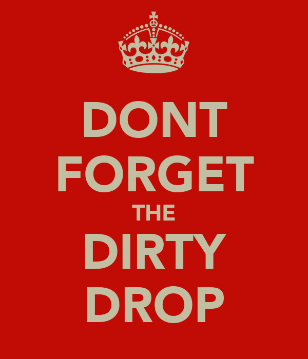 DONT FORGET THE DIRTY DROP