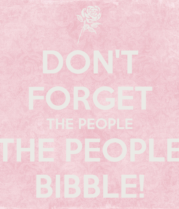DON'T FORGET THE PEOPLE THE PEOPLE BIBBLE!