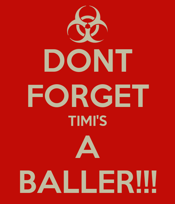 DONT FORGET TIMI'S A BALLER!!!