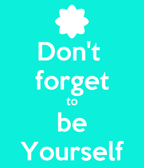 Don't  forget to be Yourself