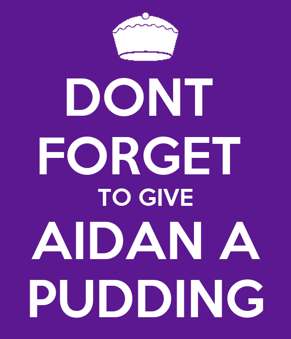 DONT  FORGET  TO GIVE AIDAN A PUDDING