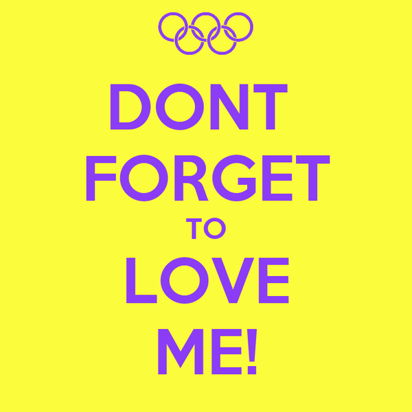 DONT  FORGET TO LOVE ME!