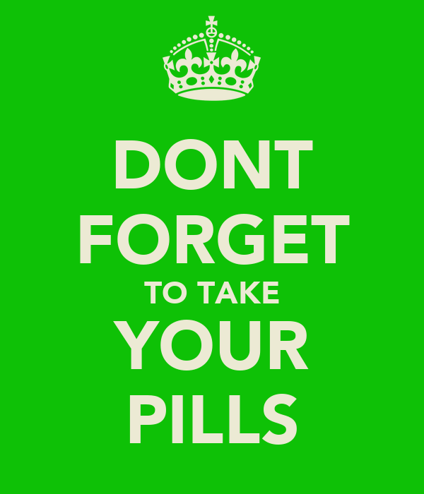 DONT FORGET TO TAKE YOUR PILLS