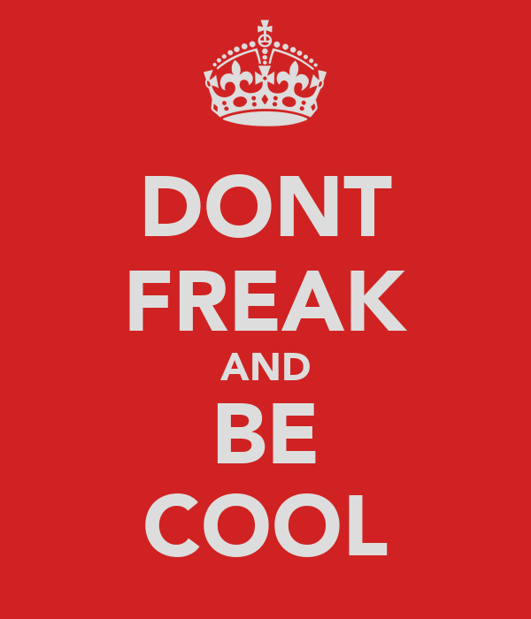 DONT FREAK AND BE COOL